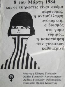 """(Περιγραφή εικόνας: ασπρόμαυρη αφίσα για την 8η Μάρτη που γράφει: 8 Μαρτίου 1984 και η έκτρωση είναι ακόμη παράνομη, η αντισύλληψη ανύπαρκτη, ο βιασμός στο γάμο νόμιμος, η κακοποίηση των γυναικών καθημερινή"""" με την υπογραφή της Αυτόνομης Κίνησης Γυναικών, Ομάδα Γυναικών Αμπελοκήπων, Ομάδες Γυναικών Φιλοσοφικής, Γυναικεία Ομάδα Κοκκινιάς)"""